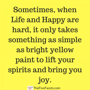 Sometimes, when Life and Happy are hard, it only takessomething as simple as bright yellow paint to lift your spirits and bring you joy.